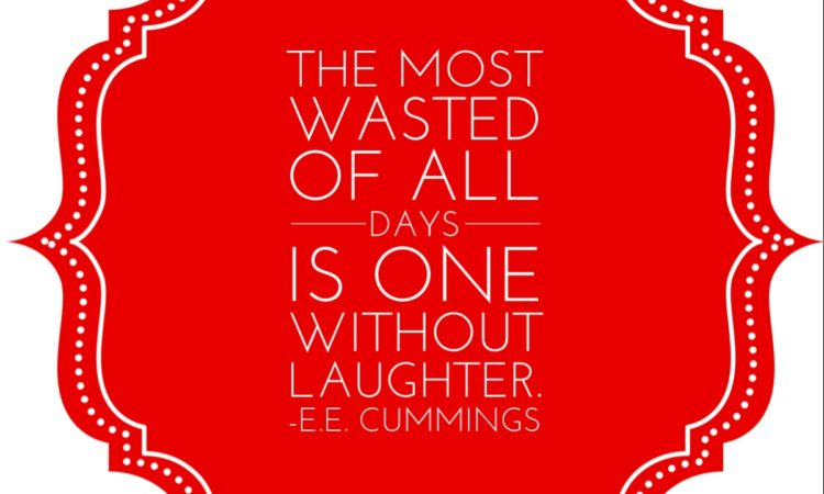 The most wasted of all days is one without laughter. e. e. cummings