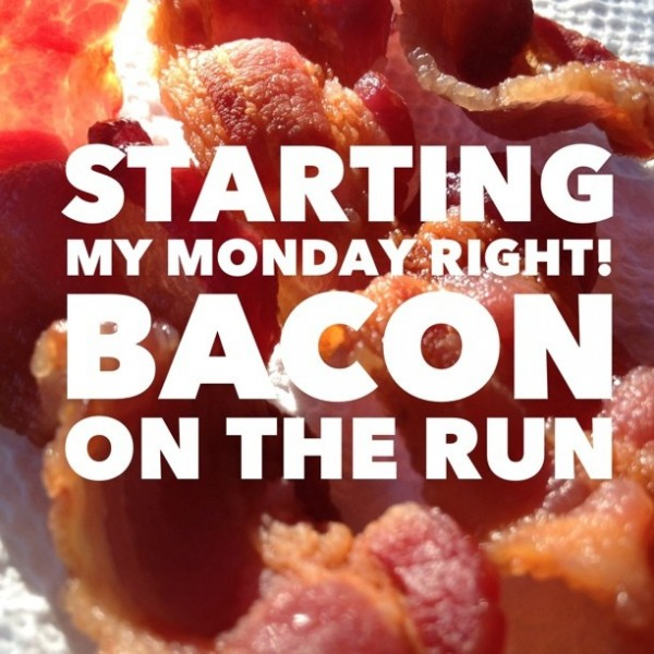 starting my Monday right with bacon on the run