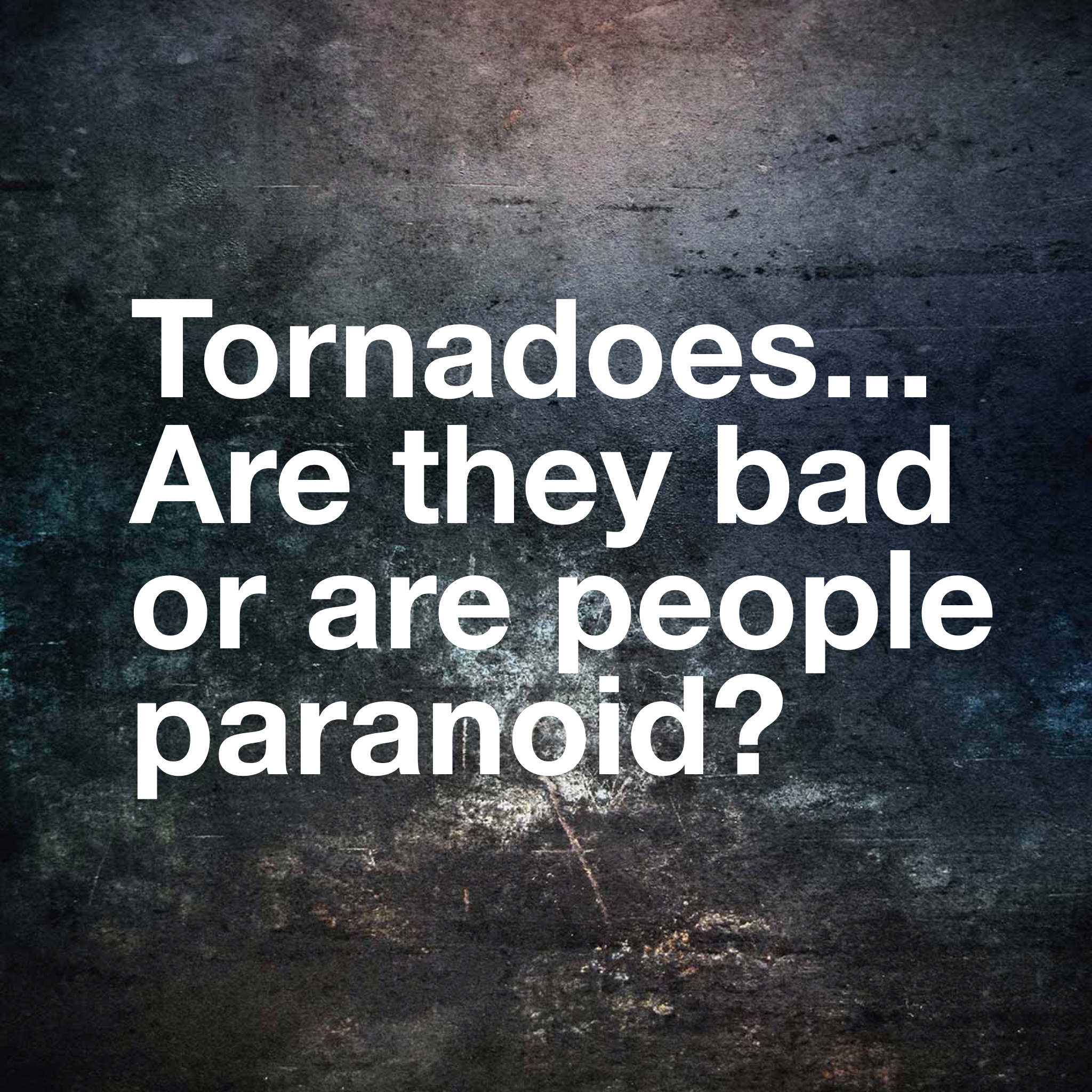 tornadoes.... are they bad or are people paranoid?